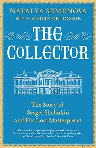 The Collector: The Story of Sergei Shchukin and His Lost Masterpieces por Natalya Semenova