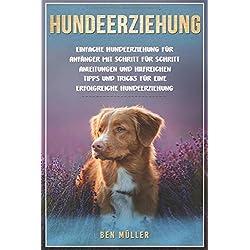 Hundeerziehung: Einfache Hundeerziehung für Anfänger mit Schritt für Schritt Anleitungen und hilfreichen Tipps und Tricks für eine erfolgreiche Hundeerziehung.