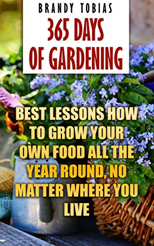 365 Days Of Gardening: Best Lessons How to Grow Your Own Food All The Year Round, No Matter Where You Live: (Organic Gardening, Prepper's Garden, Gardening, Garden Ideas, Indoor Gardening)
