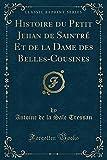 Histoire Du Petit Jehan de Saintré Et de la Dame Des Belles-Cousines (Classic Reprint)