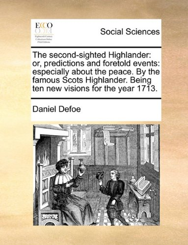 The second-sighted Highlander: or, predictions and foretold events: especially about the peace. By the famous Scots Highlander. Being ten new visions for the year 1713.