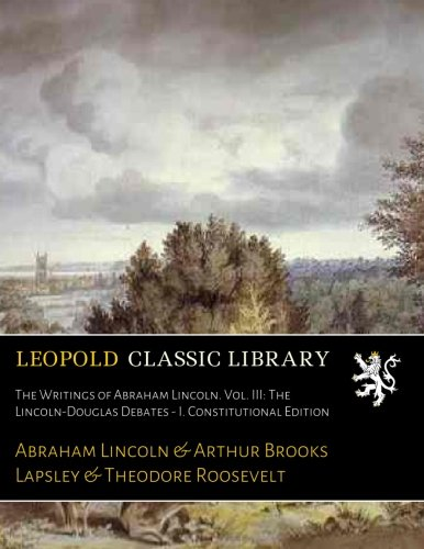 The Writings of Abraham Lincoln. Vol. III: The Lincoln-Douglas Debates - I. Constitutional Edition por Abraham Lincoln