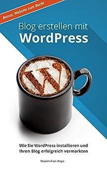 Blog erstellen mit WordPress: Wie Sie WordPress installieren und Ihren Blog erfolgreich vermarkten