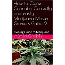 How to Clone Cannabis Correctly and easily Marijuana Master Growers Guide 2: Cloning Guide to Marijuana (Master Growers Guide To Cannabis) (English Edition)