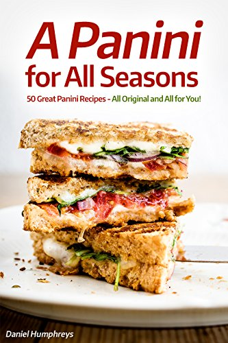 A Panini for All Seasons: 50 Great Panini Recipes - All Original and All for You! (English Edition)