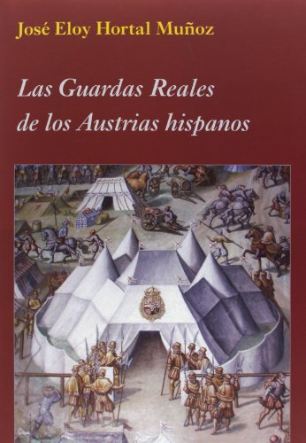 Las Guardas Reales De Los Austrias Hispanos (La Corte en Europa) por José Eloy Hortal Muñoz