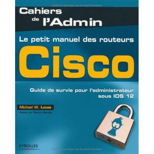 Le petit manuel des routeurs Cisco: Guide de survie pour l'administrateur sous IOS 12