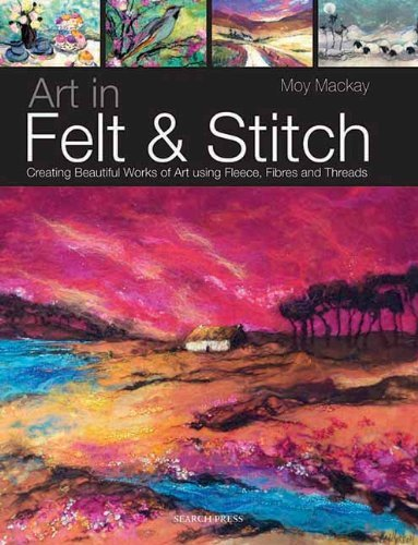 Art in Felt and Stitch: Creating Beautiful Works of Art Using Fleece, Fibres and Threads by Moy Mackay (April 27, 2012) Paperback