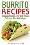 Burrito Recipes: Serve The Most Delicious Burrito's, Throw The Best Mexican Dinner Parties, Mixed Meats, Vegetarian and More! Authentic Burrito Recipes In This Cookbook, Clean, Tasty, Delicious