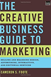 The Creative Business Guide to Marketing: Selling and Branding Design, Advertising, Interactive, and Editorial Services