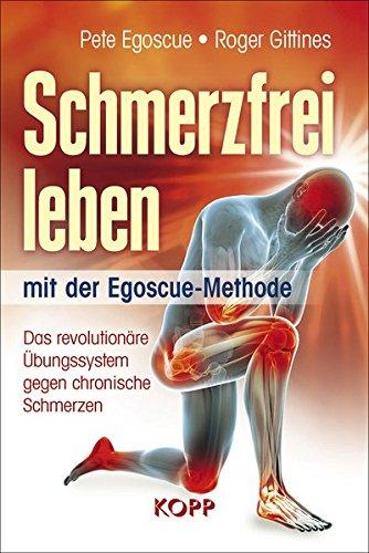 Schmerzfrei leben mit der Egoscue-Methode: Das revolutionäre Übungssystem gegen chronische Schmerzen -