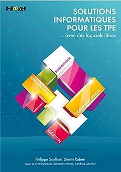Solutions informatiques pour les TPE ... avec des logiciels libres par [Robert, Dimitri, Scoffoni, Philippe]