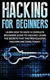Hacking for Beginners:  Learn How to Hack!   A Complete Beginners Guide to Hacking!   Learn the Secrets that the Professional Hackers are using Today! ... a pro, Hacking Secrets, Hacking books )
