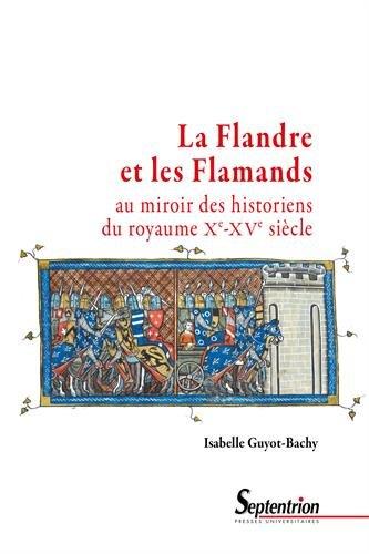 La Flandre et les Flamands au miroir des historiens du royaume Xe-XVe siècle par Isabelle Guyot-Bachy
