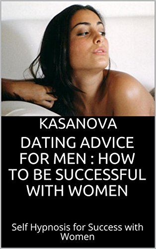Dating Advice for Men : How to be Successful with Women: Self Hypnosis for Success with Women (English Edition)