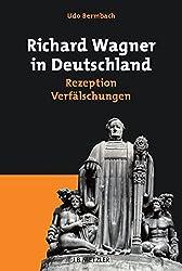 Richard Wagner in Deutschland: Rezeption - Verfälschungen (Neuerscheinungen J.B. Metzler)