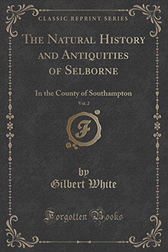 The Natural History and Antiquities of Selborne, Vol. 2: In the County of Southampton (Classic Reprint)
