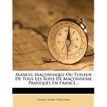 Manuel Maconnique Ou Tuileur de Tous Les Rites de Maconnerie Pratiques En France...