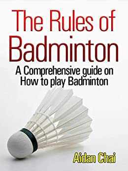 The Rules of Badminton: A Comprehensive guide on How to play Badminton by [Chai, Aidan]