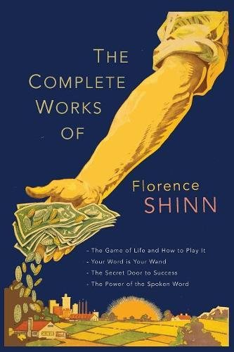 The Complete Works of Florence Scovel Shinn: The Game of Life and How to Play It; Your Word Is Your Wand; The Secret Door to Success; and The Power of the Spoken Word. por Florence Scovel Shinn