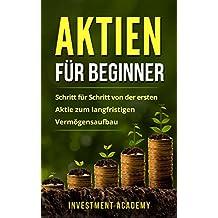 Aktien für Beginner: Schritt für Schritt von der ersten Aktie zum langfristigen Vermögensaufbau - Geld Sparen, Ansparen und langfristig Geld anlegen