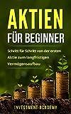 Aktien für Beginner: Schritt für Schritt von der ersten Aktie zum langfristigen Vermögensaufbau - Geld Sparen, Ansparen und langfristig Geld anlegen (Börse & Finanzen 1)