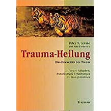 Trauma-Heilung: Das Erwachen des Tigers. Unsere Fähigkeit, traumatische Erfahrungen zu transformieren