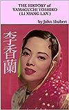 The History of Yamaguchi Yoshiko (Li Xiang Lan): The inspirational life-story of an Asian superstar actress and songstress born and raised in Northern China. (English Edition)