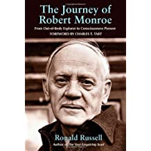 The Journey of Robert Monroe: From Out-of-Body Explorer to Consciousness Pioneer by Ronald Russell (2007-07-13)