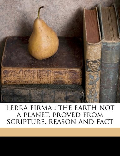 Terra firma: the earth not a planet, proved from scripture, reason and fact