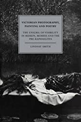 Victorian Photography, Painting and Poetry: The Enigma of Visibility in Ruskin, Morris and the Pre-Raphaelites (Cambridge Studies in Nineteenth-Century Literature and Culture) by Lindsay Smith (2008-01-28)