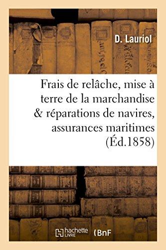 De l'application des frais de relâche, de mise à terre de la marchandise et des réparations: de navires, en cas de relâches par fortune de mer : assurances maritimes par D Lauriol