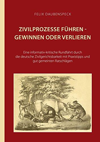 Zivilprozesse führen - gewinnen oder verlieren: Eine informativ-kritische Rundfahrt durch die deutsche Zivilgerichtbarkeit mit Praxistipps und gut gemeinten Ratschlägen