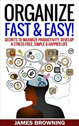 Organize: Fast & Easy! Secrets to Maximize Productivity, Develop a Stress Free, Simple & Happier Life (Organized life, organized home, de clutter, stress free, productivity, success) (English Edition)