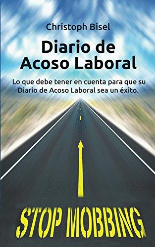 Diario de Acoso Laboral: Lo que debe tener en cuenta para que su Diario de Acoso Laboral sea un éxito. por Christoph Bisel