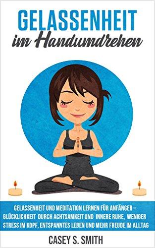 Gelassenheit im Handumdrehen - Gelassenheit und Meditation lernen für Anfänger –  Glücklichkeit durch Achtsamkeit und innere Ruhe, weniger Stress im Kopf, entspanntes Leben und mehr Freude im Alltag