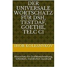 Der universale Wortschatz für DSH, TestDaF, Goethe, Telc C1: Wortschatz für Grafikbeschreibung, Schreiben, mündlichen Ausdruck (German Edition)