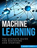 #9: Machine Learning: The Ultimate Guide for Beginners and Starters (Artificial Intelligence, Algorithms, Data Science, Machine Learning For Beginners)