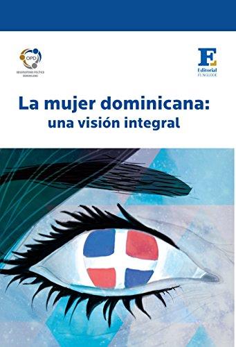 La mujer dominicana: una visión integral: Feminicidios, empoderamiento político, servicio doméstico, mortalidad materna, cuota femenina y objetivos del milenio por Fundación Global Democracia y Desarrollo