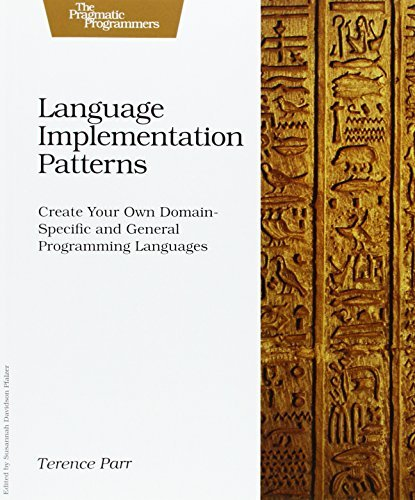 Language Implementation Patterns: Create Your Own Domain-Specific and General Programming Languages (Pragmatic Programmers) by Terence Parr (January 10, 2010) Paperback