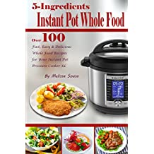 5-Ingredient Instant Pot Whole Food: Over 100 Fast, Easy & Delicious Whole Food Recipes for Your Instant Pot Pressure Cooker XL (English Edition)
