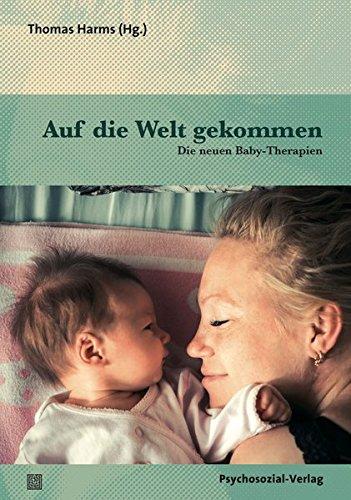 Auf die Welt gekommen: Die neuen Baby-Therapien (Neue Wege für Eltern und Kind)