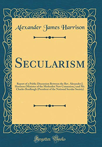 Secularism: Report of a Public Discussion Between the Rev. Alexander J. Harrison (Minister of the Methodist New Connexion,) and Mr. Charles Bradlaugh ... National Secular Society) (Classic Reprint)