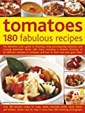 Tomatoes: 180 Fabulous Recipes: The Definitive Cook's Guide to Choosing, Using and Preparing Tomatoes, and Creating Delectable Dishes with Them, ... Tomatoes and How to Store and Even Grow Them
