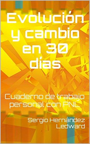 Evolución y cambio en 30 días: Cuaderno de trabajo personal con PNL por Sergio Hernández Ledward