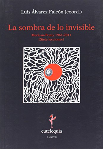 La sombra de lo invisible: Merleau-Ponty 1961-2011 (Siete lecciones) (Ensayo)