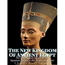 The New Kingdom of Ancient Egypt: The History and Legacy of the Egyptian Empire at the Peak of Its Power (English Edition)
