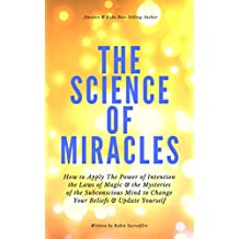The Science of Miracles: How to Apply The Power of Intention, the Laws of Magic and the Mysteries of the Subconscious Mind to Change Your Beliefs and Update Yourself (English Edition)