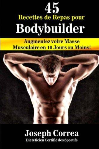 45 Recettes de Repas pour Bodybuilder: Augmentez votre Masse Musculaire en 10 Jours ou Moins!
