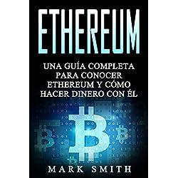 Ethereum: Una Guía Completa para Conocer Ethereum y Cómo Hacer Dinero Con Él (Libro en Español/Ethereum Book Spanish Version) (Criptomonedas)